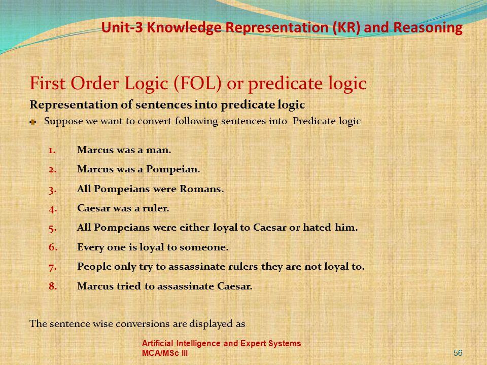 Unit-3 Knowledge Representation (KR) and Reasoning First Order Logic (FOL) or predicate logic Representation of sentences into predicate logic Suppose