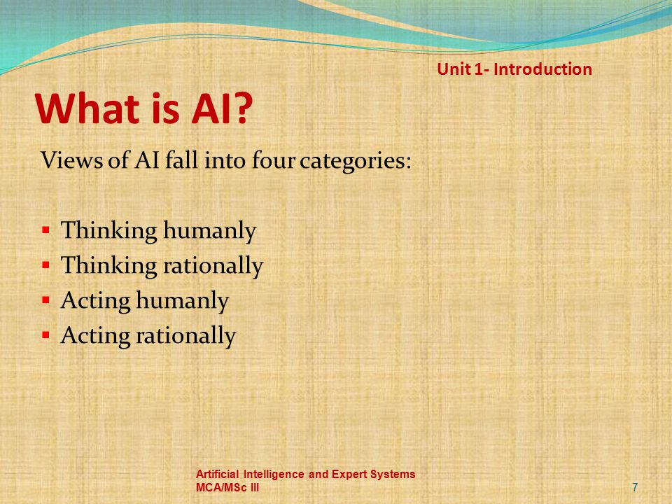 Unit 1- Introduction What is AI? Views of AI fall into four categories:  Thinking humanly  Thinking rationally  Acting humanly  Acting rationally