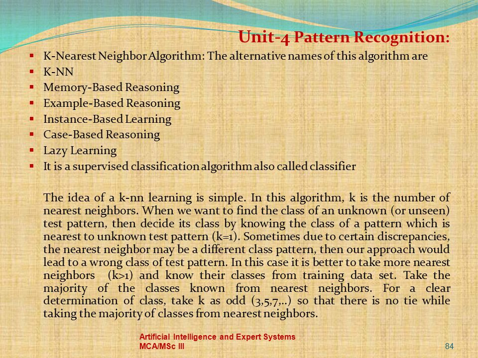 84 Artificial Intelligence and Expert Systems MCA/MSc III Unit-4 Pattern Recognition:  K-Nearest Neighbor Algorithm: The alternative names of this al