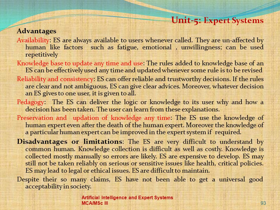 93 Artificial Intelligence and Expert Systems MCA/MSc III Unit-5: Expert Systems Advantages Availability: ES are always available to users whenever ca