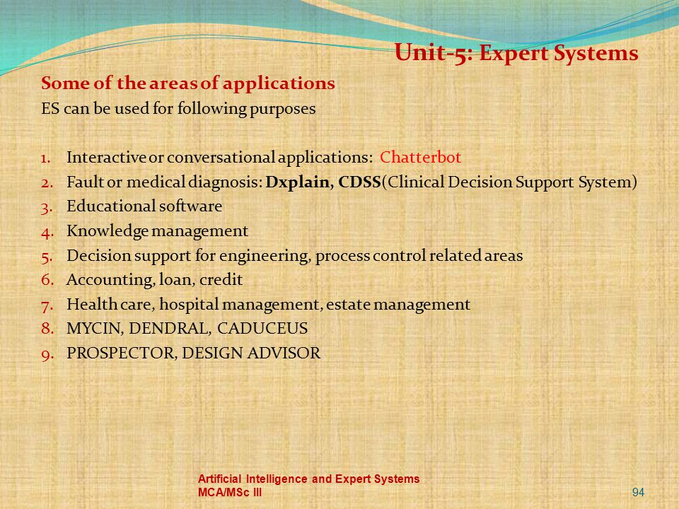 94 Artificial Intelligence and Expert Systems MCA/MSc III Unit-5: Expert Systems Some of the areas of applications ES can be used for following purpos