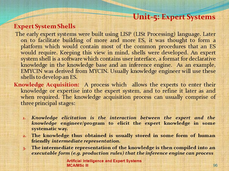96 Artificial Intelligence and Expert Systems MCA/MSc III Unit-5: Expert Systems Expert System Shells The early expert systems were built using LISP (