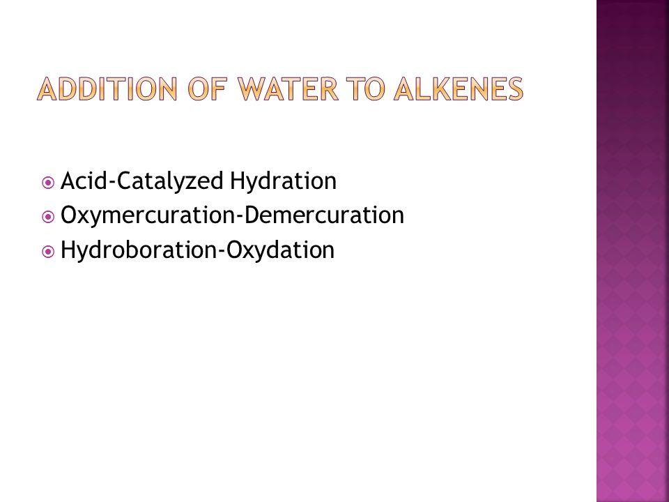  Acid-Catalyzed Hydration  Oxymercuration-Demercuration  Hydroboration-Oxydation