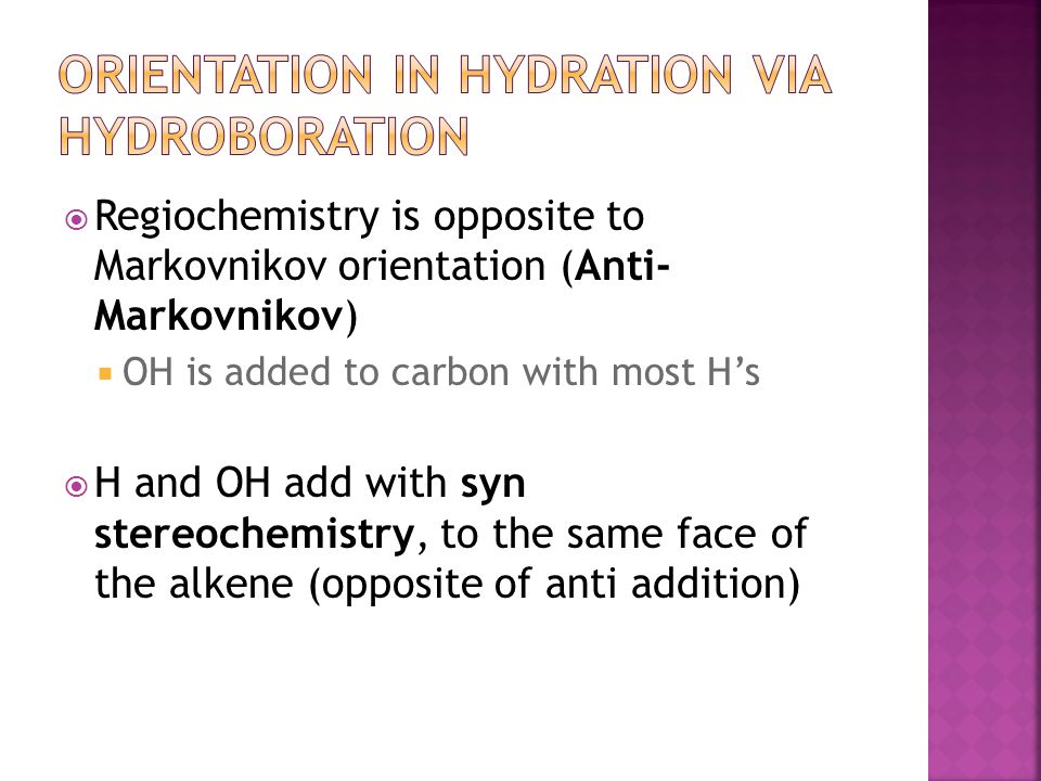  Regiochemistry is opposite to Markovnikov orientation (Anti- Markovnikov)  OH is added to carbon with most H's  H and OH add with syn stereochemis