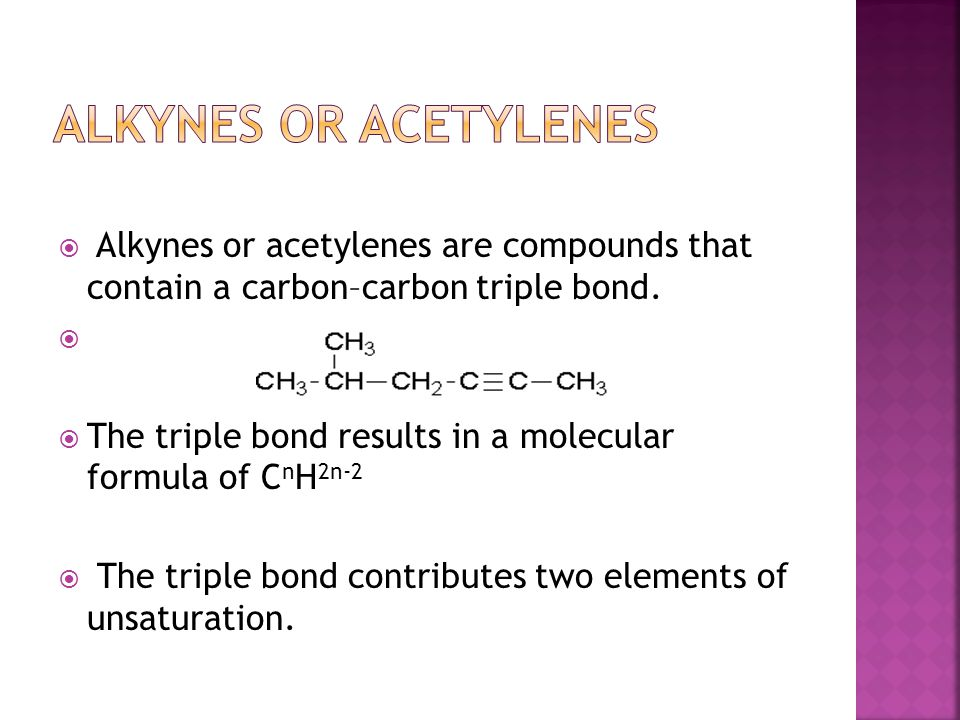  Alkynes or acetylenes are compounds that contain a carbon–carbon triple bond.   The triple bond results in a molecular formula of C n H 2n-2  The