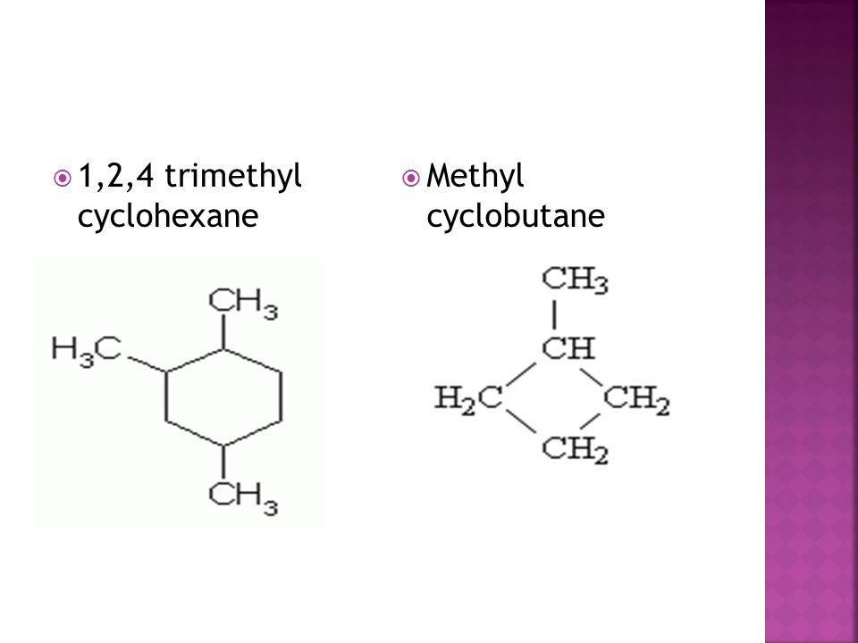  1,2,4 trimethyl cyclohexane  Methyl cyclobutane