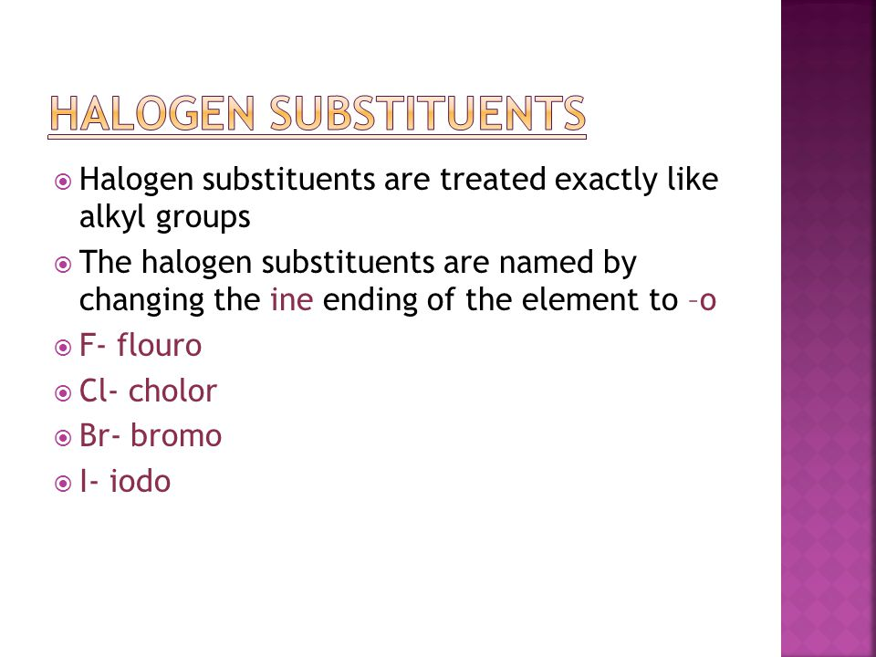  Halogen substituents are treated exactly like alkyl groups  The halogen substituents are named by changing the ine ending of the element to –o  F-