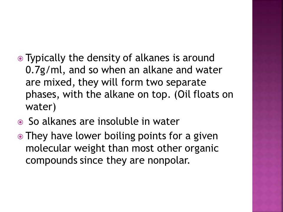  Typically the density of alkanes is around 0.7g/ml, and so when an alkane and water are mixed, they will form two separate phases, with the alkane o