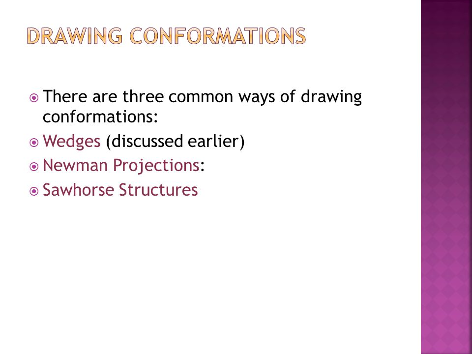  There are three common ways of drawing conformations:  Wedges (discussed earlier)  Newman Projections:  Sawhorse Structures