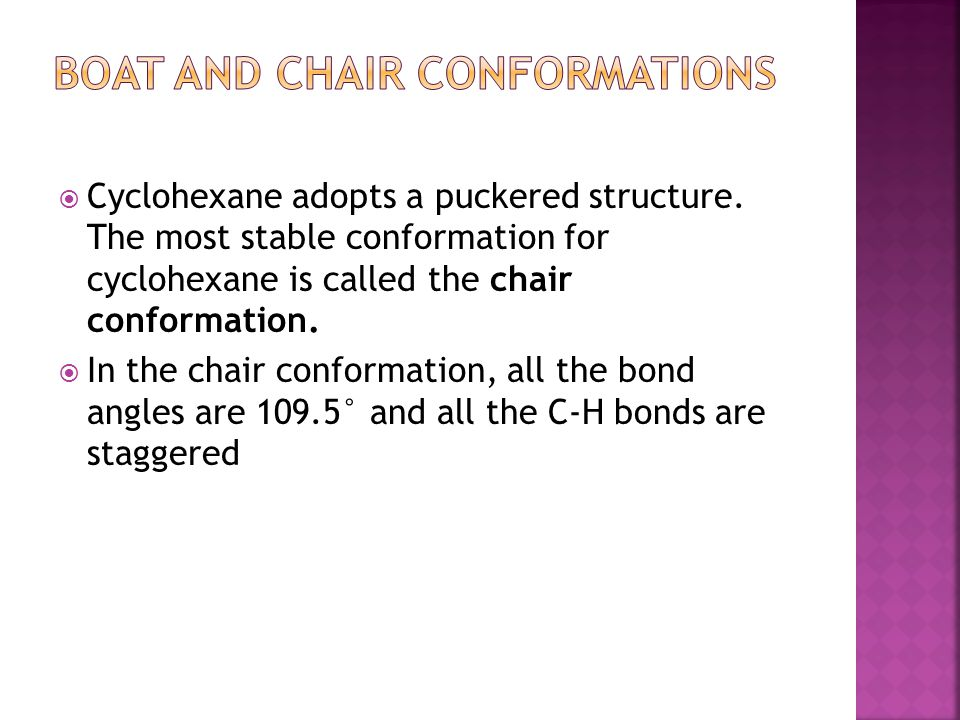  Cyclohexane adopts a puckered structure. The most stable conformation for cyclohexane is called the chair conformation.  In the chair conformation,