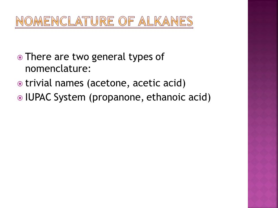  There are two general types of nomenclature:  trivial names (acetone, acetic acid)  IUPAC System (propanone, ethanoic acid)