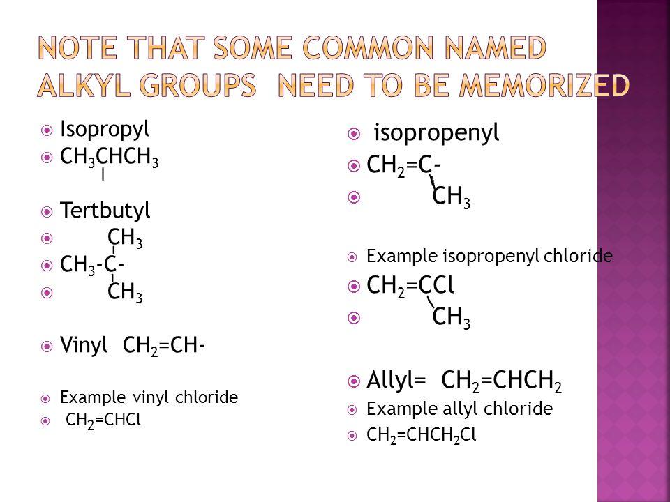 Isopropyl  CH 3 CHCH 3  Tertbutyl  CH 3  CH 3 -C-  CH 3  Vinyl CH 2 =CH-  Example vinyl chloride  CH 2 =CHCl  isopropenyl  CH 2 =C-  CH 3