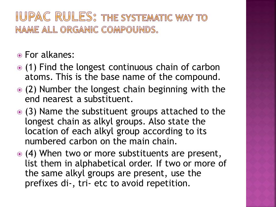  For alkanes:  (1) Find the longest continuous chain of carbon atoms. This is the base name of the compound.  (2) Number the longest chain beginnin