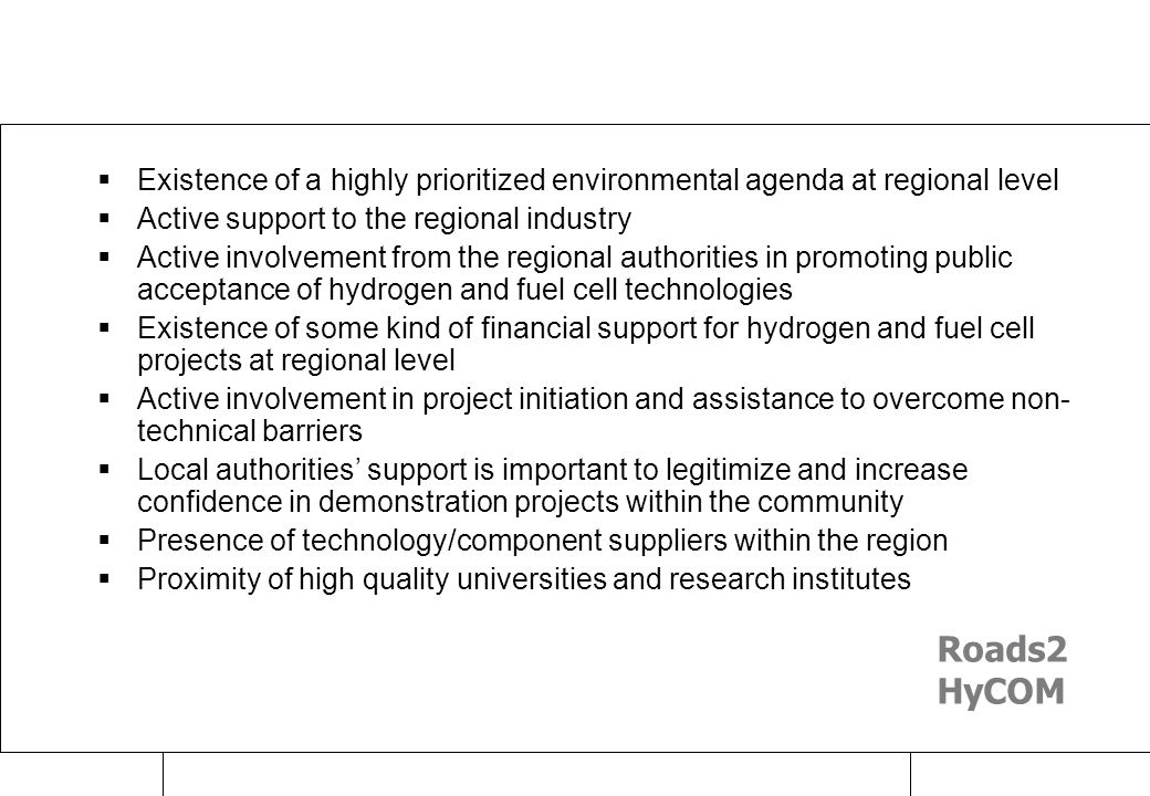 Raimund Bleischwitz Zürich, Apr 07 Success factors  Existence of a highly prioritized environmental agenda at regional level  Active support to the regional industry  Active involvement from the regional authorities in promoting public acceptance of hydrogen and fuel cell technologies  Existence of some kind of financial support for hydrogen and fuel cell projects at regional level  Active involvement in project initiation and assistance to overcome non- technical barriers  Local authorities' support is important to legitimize and increase confidence in demonstration projects within the community  Presence of technology/component suppliers within the region  Proximity of high quality universities and research institutes Roads2 HyCOM
