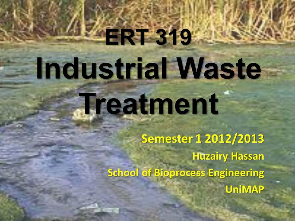 ERT 319 Industrial Waste Treatment Semester 1 2012/2013 Huzairy Hassan School of Bioprocess Engineering UniMAP