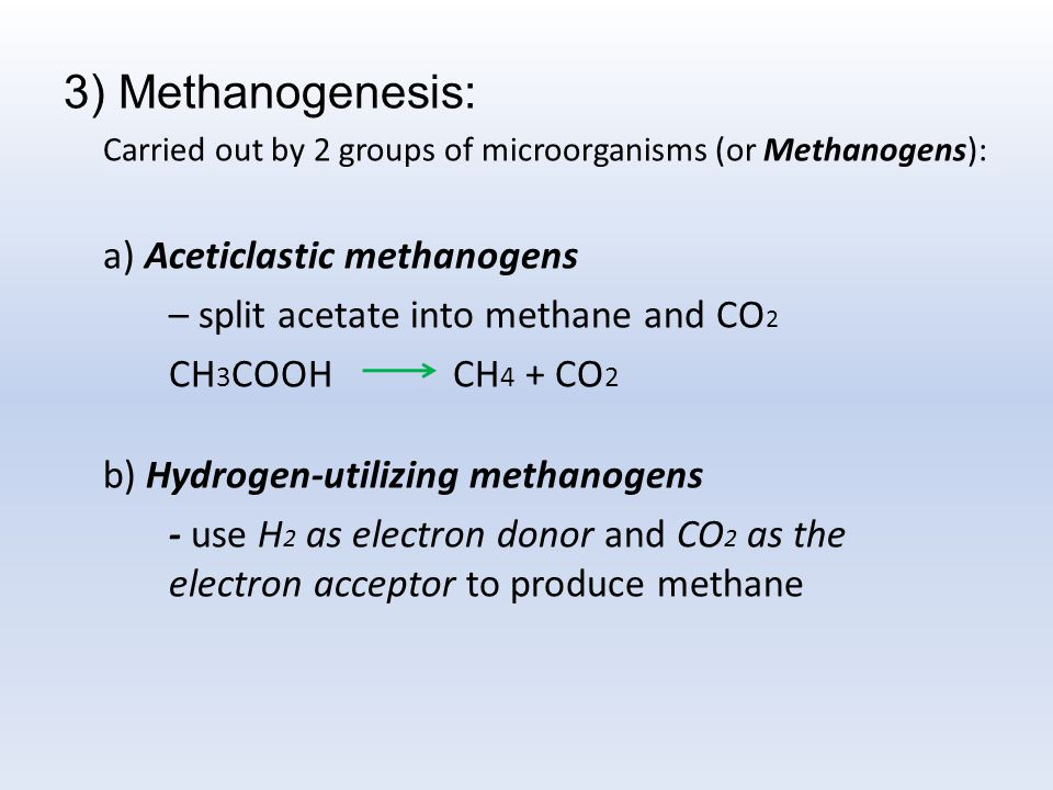 3) Methanogenesis: Carried out by 2 groups of microorganisms (or Methanogens): a) Aceticlastic methanogens – split acetate into methane and CO 2 CH 3 COOH CH 4 + CO 2 b) Hydrogen-utilizing methanogens - use H 2 as electron donor and CO 2 as the electron acceptor to produce methane