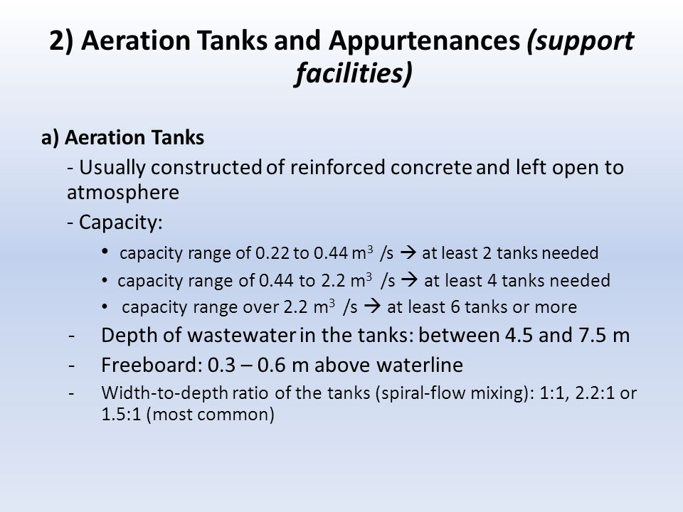 2) Aeration Tanks and Appurtenances (support facilities) a) Aeration Tanks - Usually constructed of reinforced concrete and left open to atmosphere - Capacity: capacity range of 0.22 to 0.44 m 3 /s  at least 2 tanks needed capacity range of 0.44 to 2.2 m 3 /s  at least 4 tanks needed capacity range over 2.2 m 3 /s  at least 6 tanks or more -Depth of wastewater in the tanks: between 4.5 and 7.5 m -Freeboard: 0.3 – 0.6 m above waterline -Width-to-depth ratio of the tanks (spiral-flow mixing): 1:1, 2.2:1 or 1.5:1 (most common)