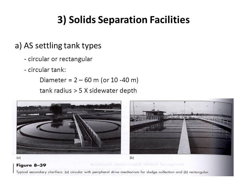 3) Solids Separation Facilities a) AS settling tank types - circular or rectangular - circular tank: Diameter = 2 – 60 m (or 10 -40 m) tank radius > 5 X sidewater depth