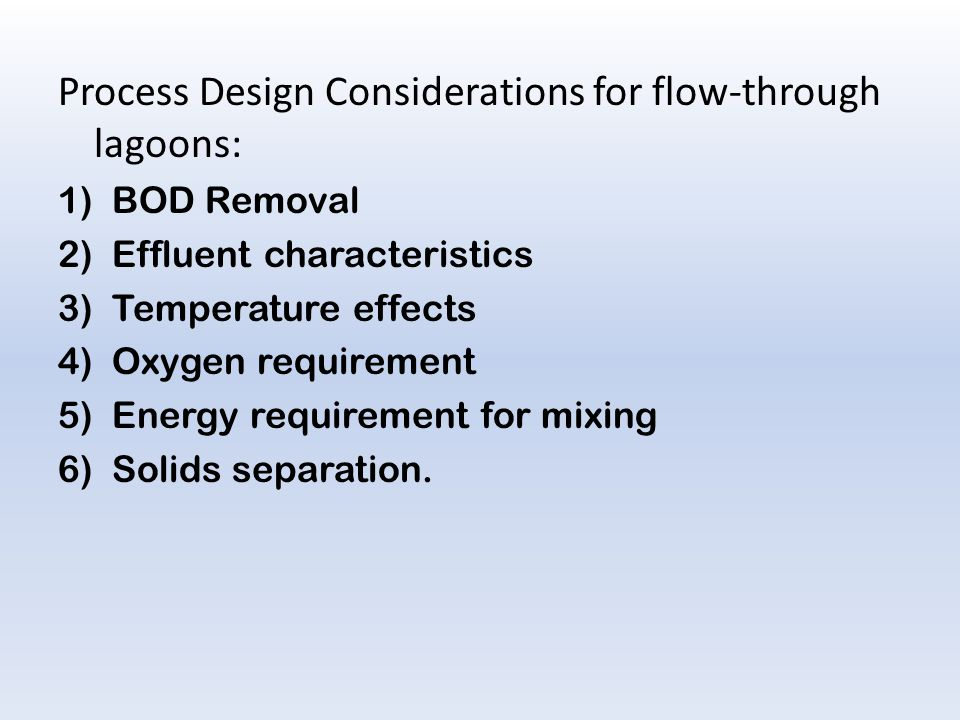 Process Design Considerations for flow-through lagoons: 1)BOD Removal 2)Effluent characteristics 3)Temperature effects 4)Oxygen requirement 5)Energy requirement for mixing 6)Solids separation.