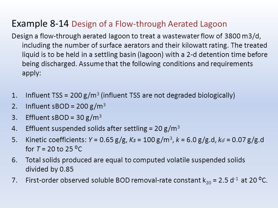 Exa mple 8-14 Design of a Flow-through Aerated Lagoon Design a flow-through aerated lagoon to treat a wastewater flow of 3800 m3/d, including the number of surface aerators and their kilowatt rating.
