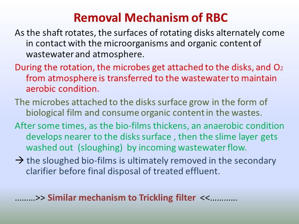 Removal Mechanism of RBC As the shaft rotates, the surfaces of rotating disks alternately come in contact with the microorganisms and organic content of wastewater and atmosphere.