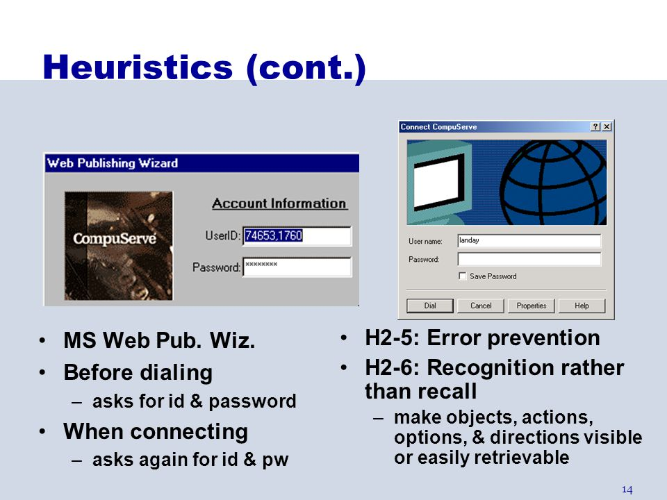 14 Heuristics (cont.) H2-5: Error prevention H2-6: Recognition rather than recall –make objects, actions, options, & directions visible or easily retr