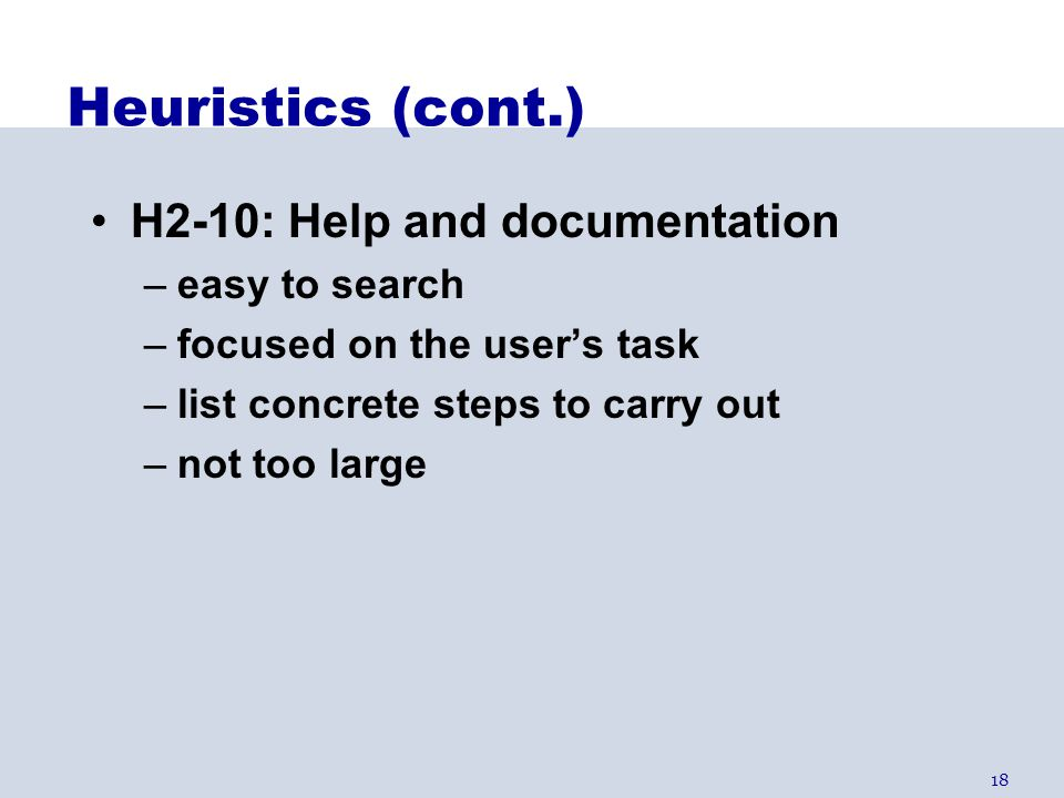 18 Heuristics (cont.) H2-10: Help and documentation –easy to search –focused on the user's task –list concrete steps to carry out –not too large