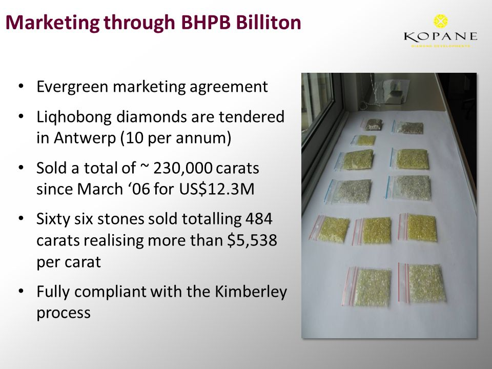 Marketing through BHPB Billiton Evergreen marketing agreement Liqhobong diamonds are tendered in Antwerp (10 per annum) Sold a total of ~ 230,000 carats since March '06 for US$12.3M Sixty six stones sold totalling 484 carats realising more than $5,538 per carat Fully compliant with the Kimberley process