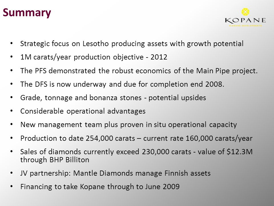 Summary Strategic focus on Lesotho producing assets with growth potential 1M carats/year production objective - 2012 The PFS demonstrated the robust e