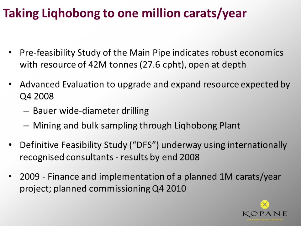 Pre-feasibility Study of the Main Pipe indicates robust economics with resource of 42M tonnes (27.6 cpht), open at depth Advanced Evaluation to upgrade and expand resource expected by Q4 2008 – Bauer wide-diameter drilling – Mining and bulk sampling through Liqhobong Plant Definitive Feasibility Study ( DFS ) underway using internationally recognised consultants - results by end 2008 2009 - Finance and implementation of a planned 1M carats/year project; planned commissioning Q4 2010 Taking Liqhobong to one million carats/year