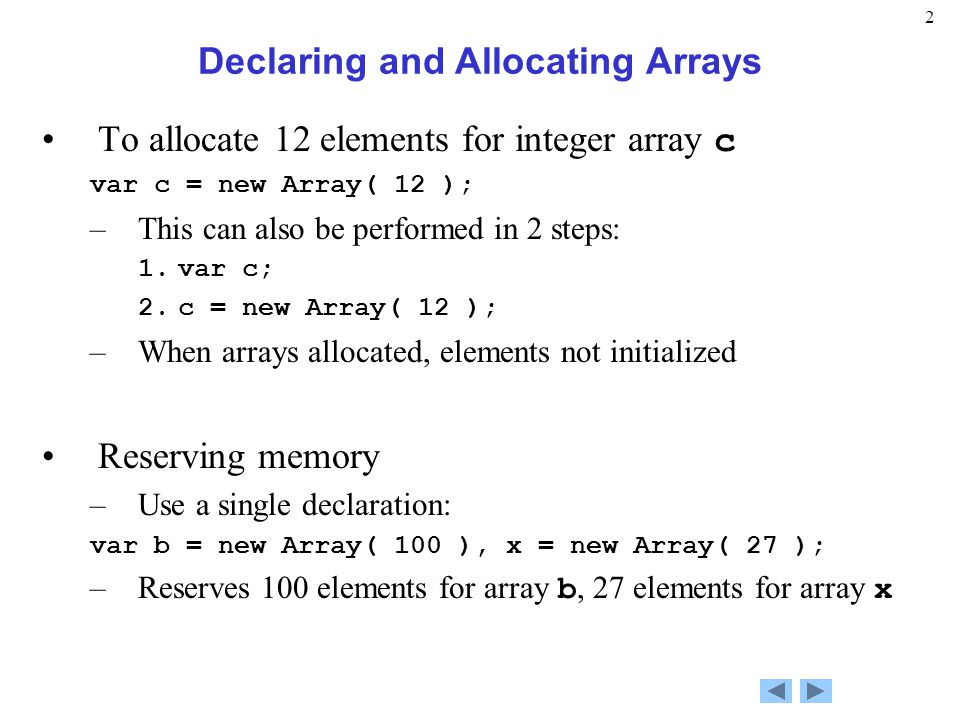 2 Declaring and Allocating Arrays To allocate 12 elements for integer array c var c = new Array( 12 ); –This can also be performed in 2 steps: 1.var c; 2.c = new Array( 12 ); –When arrays allocated, elements not initialized Reserving memory –Use a single declaration: var b = new Array( 100 ), x = new Array( 27 ); –Reserves 100 elements for array b, 27 elements for array x