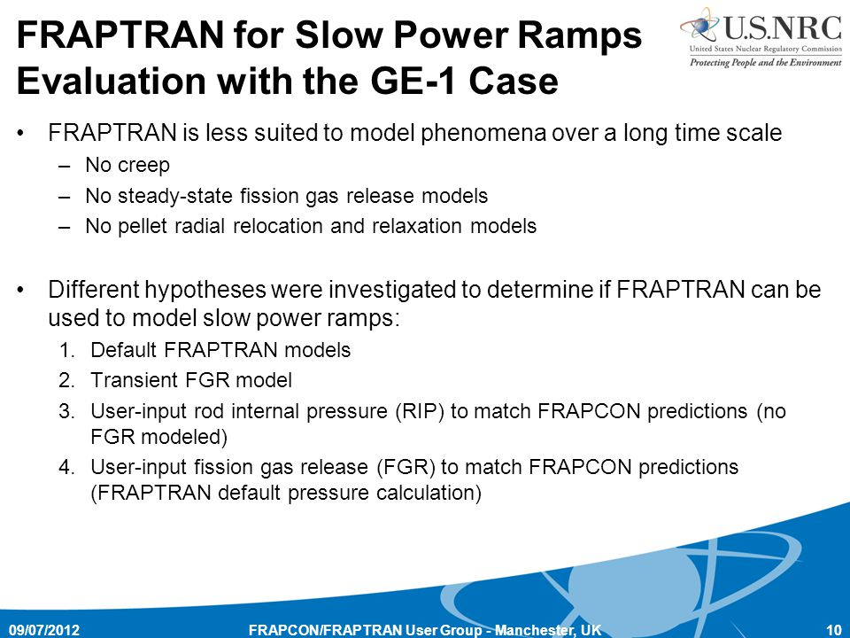 FRAPTRAN is less suited to model phenomena over a long time scale –No creep –No steady-state fission gas release models –No pellet radial relocation and relaxation models Different hypotheses were investigated to determine if FRAPTRAN can be used to model slow power ramps: 1.Default FRAPTRAN models 2.Transient FGR model 3.User-input rod internal pressure (RIP) to match FRAPCON predictions (no FGR modeled) 4.User-input fission gas release (FGR) to match FRAPCON predictions (FRAPTRAN default pressure calculation) 09/07/201210FRAPCON/FRAPTRAN User Group - Manchester, UK FRAPTRAN for Slow Power Ramps Evaluation with the GE-1 Case