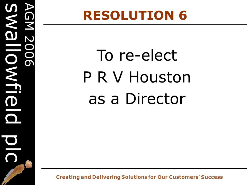 20 th AGM – 2 nd November 2006 Creating and Delivering Solutions for Our Customers' Success AGM 2006 swallowfield plc To re-elect P R V Houston as a Director RESOLUTION 6