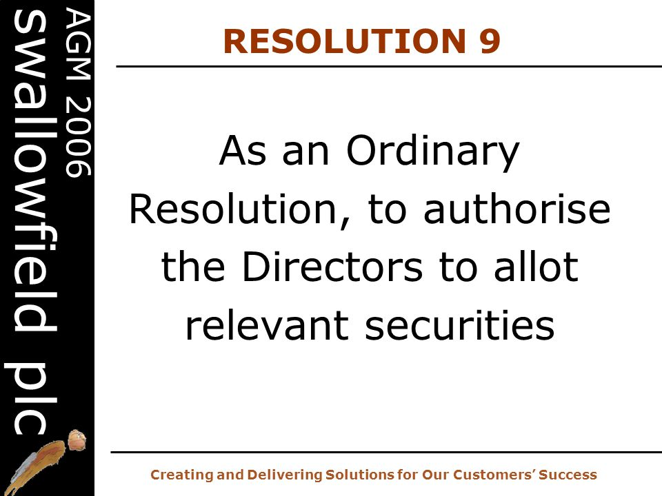 20 th AGM – 2 nd November 2006 Creating and Delivering Solutions for Our Customers' Success AGM 2006 swallowfield plc As an Ordinary Resolution, to authorise the Directors to allot relevant securities RESOLUTION 9