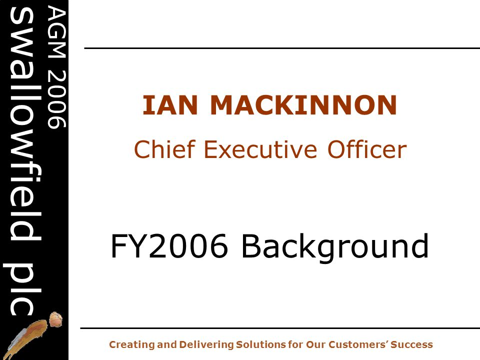 20 th AGM – 2 nd November 2006 Creating and Delivering Solutions for Our Customers' Success AGM 2006 swallowfield plc IAN MACKINNON Chief Executive Officer FY2006 Background