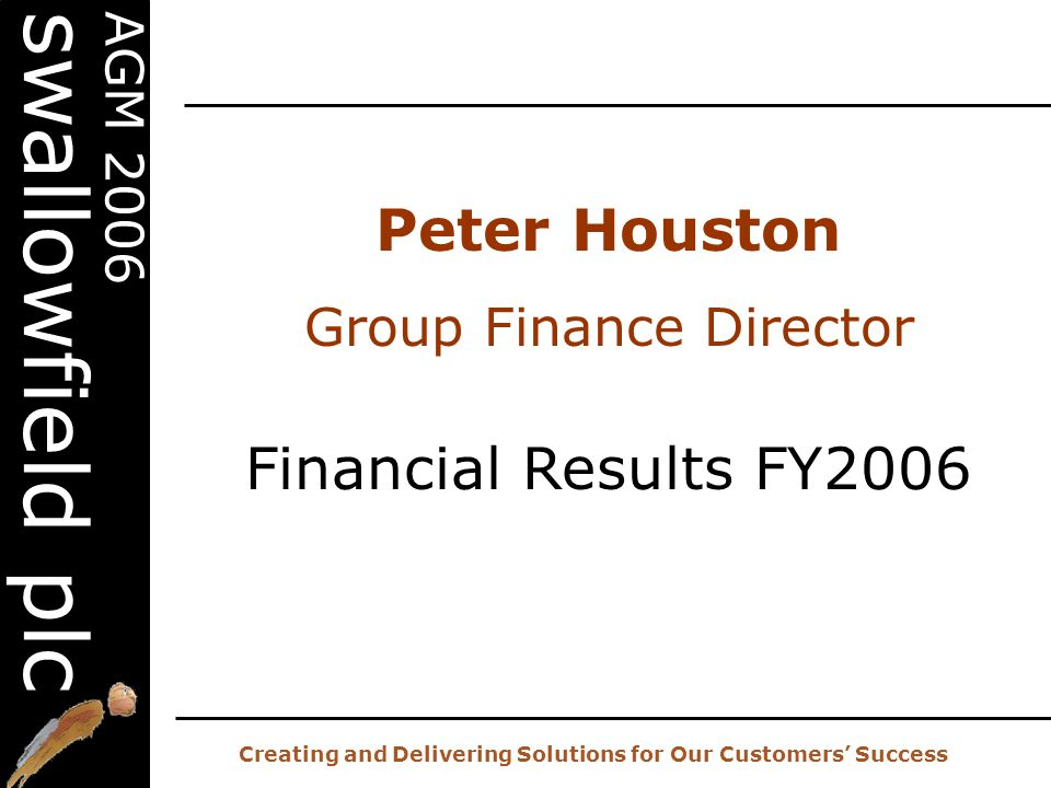 20 th AGM – 2 nd November 2006 Creating and Delivering Solutions for Our Customers' Success AGM 2006 swallowfield plc Peter Houston Group Finance Director Financial Results FY2006