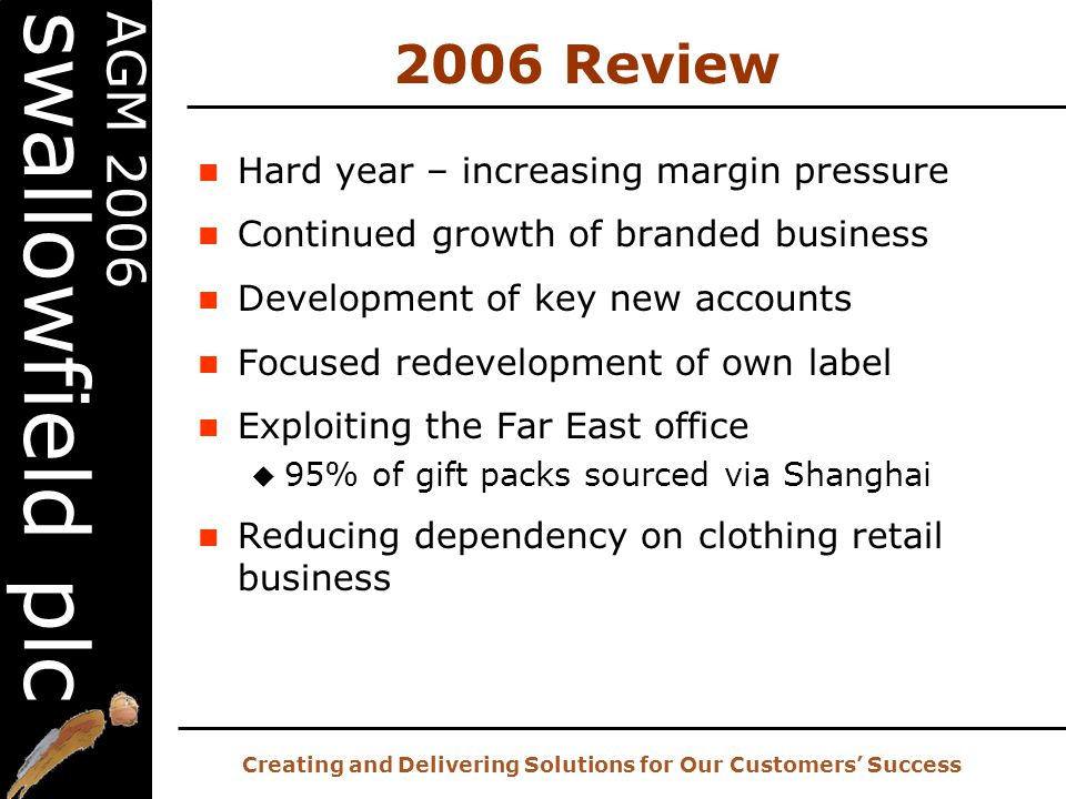 20 th AGM – 2 nd November 2006 Creating and Delivering Solutions for Our Customers' Success AGM 2006 swallowfield plc 2006 Review Hard year – increasing margin pressure Continued growth of branded business Development of key new accounts Focused redevelopment of own label Exploiting the Far East office  95% of gift packs sourced via Shanghai Reducing dependency on clothing retail business