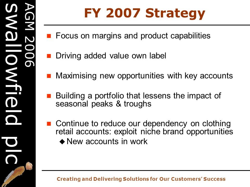 20 th AGM – 2 nd November 2006 Creating and Delivering Solutions for Our Customers' Success AGM 2006 swallowfield plc FY 2007 Strategy Focus on margins and product capabilities Driving added value own label Maximising new opportunities with key accounts Building a portfolio that lessens the impact of seasonal peaks & troughs Continue to reduce our dependency on clothing retail accounts: exploit niche brand opportunities  New accounts in work