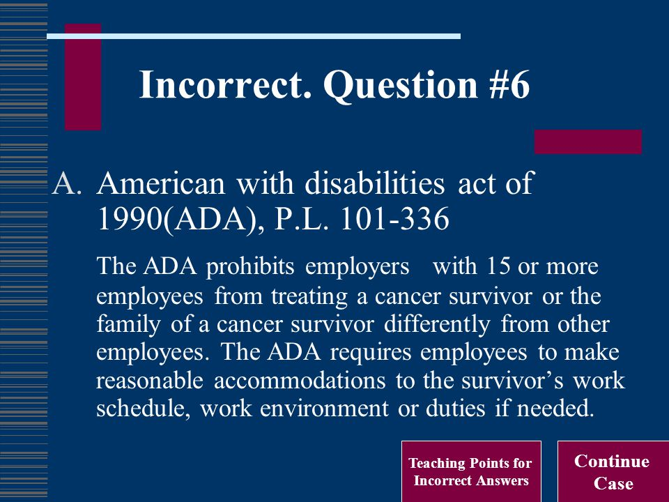 Incorrect. Question #6 A.American with disabilities act of 1990(ADA), P.L. 101-336 The ADA prohibits employers with 15 or more employees from treating