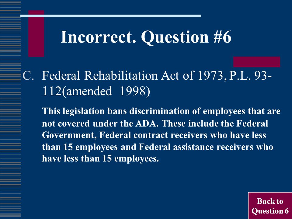 Incorrect. Question #6 C.Federal Rehabilitation Act of 1973, P.L. 93- 112(amended 1998) This legislation bans discrimination of employees that are not