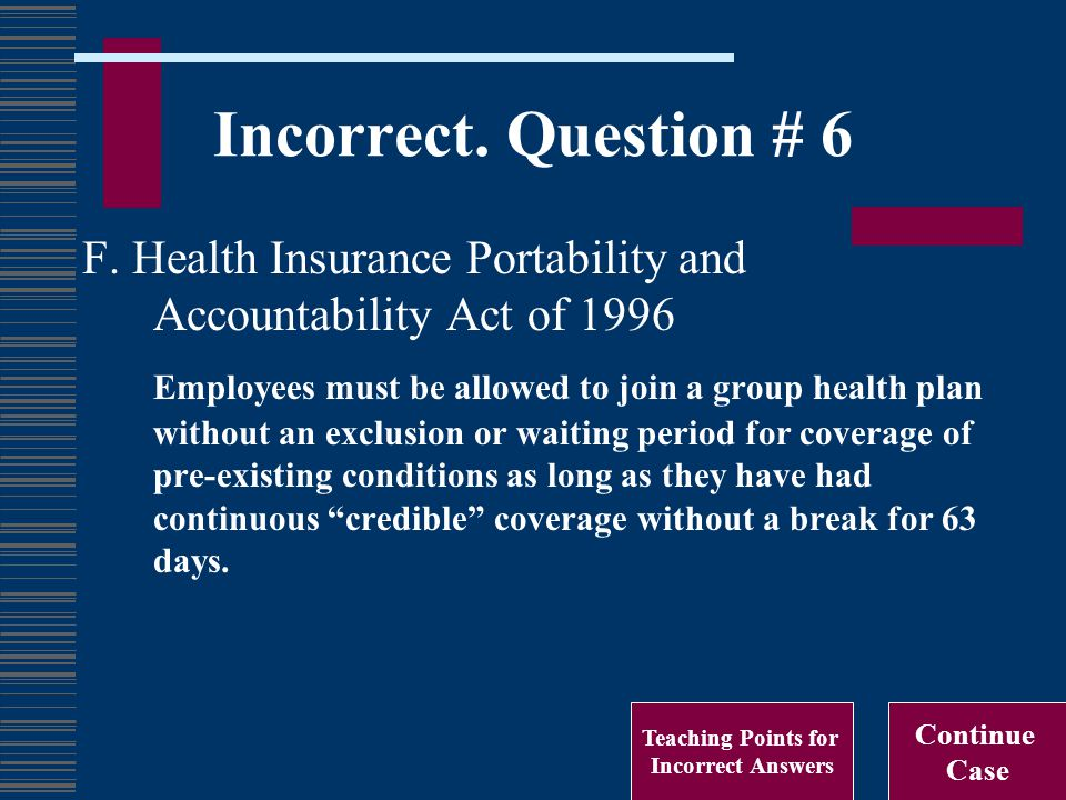 Incorrect. Question # 6 F. Health Insurance Portability and Accountability Act of 1996 Employees must be allowed to join a group health plan without a