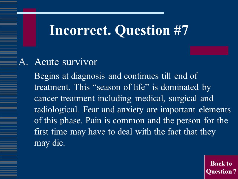 "Incorrect. Question #7 A.Acute survivor Begins at diagnosis and continues till end of treatment. This ""season of life"" is dominated by cancer treatmen"