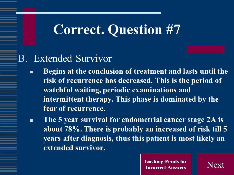 Correct. Question #7 B.Extended Survivor Begins at the conclusion of treatment and lasts until the risk of recurrence has decreased. This is the perio