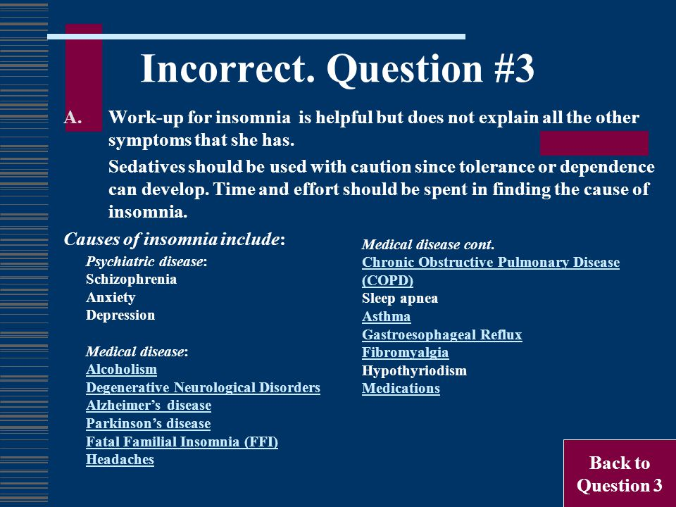 Incorrect. Question #3 A.Work-up for insomnia is helpful but does not explain all the other symptoms that she has. Sedatives should be used with cauti