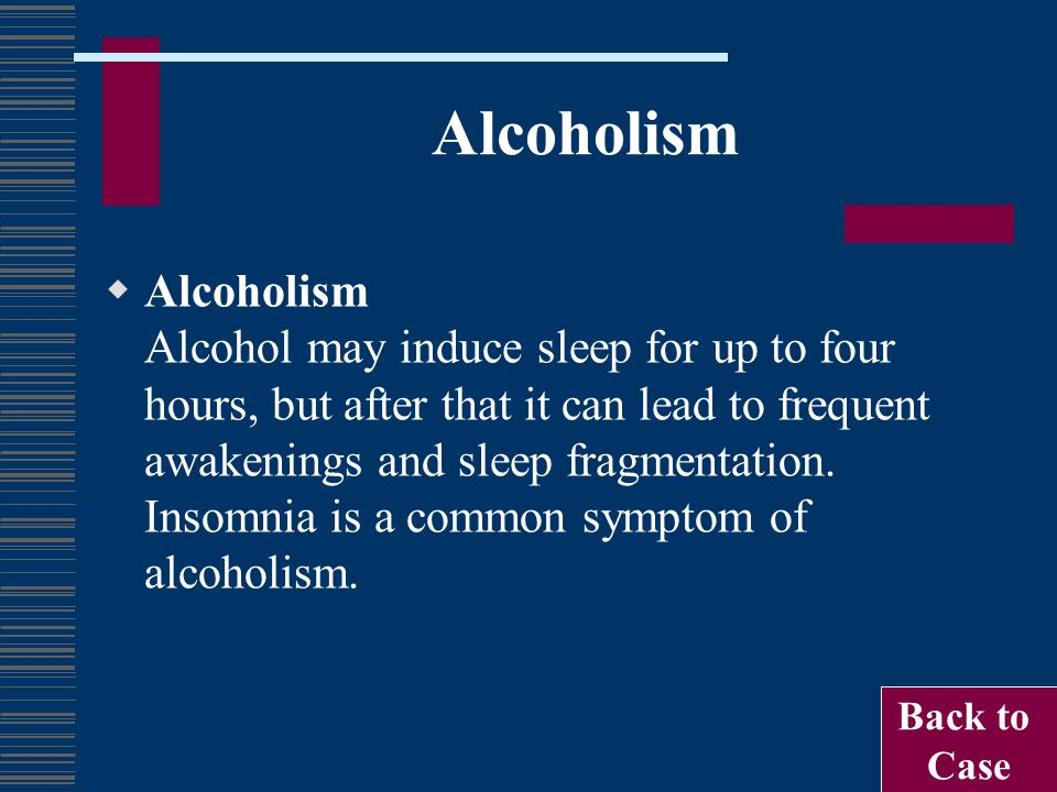 Alcoholism  Alcoholism Alcohol may induce sleep for up to four hours, but after that it can lead to frequent awakenings and sleep fragmentation. Inso