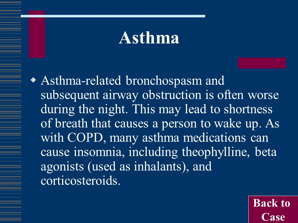 Asthma  Asthma-related bronchospasm and subsequent airway obstruction is often worse during the night. This may lead to shortness of breath that caus