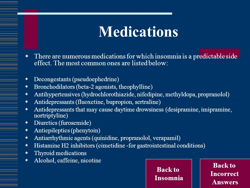 Medications  There are numerous medications for which insomnia is a predictable side effect. The most common ones are listed below:  Decongestants (