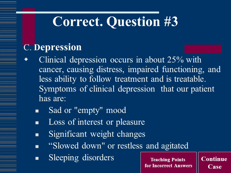 Correct. Question #3 C. D epression  Clinical depression occurs in about 25% with cancer, causing distress, impaired functioning, and less ability to