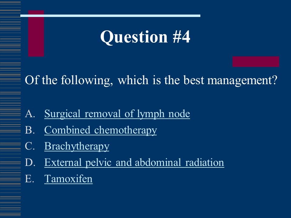 Question #4 Of the following, which is the best management? A.Surgical removal of lymph nodeSurgical removal of lymph node B.Combined chemotherapyComb