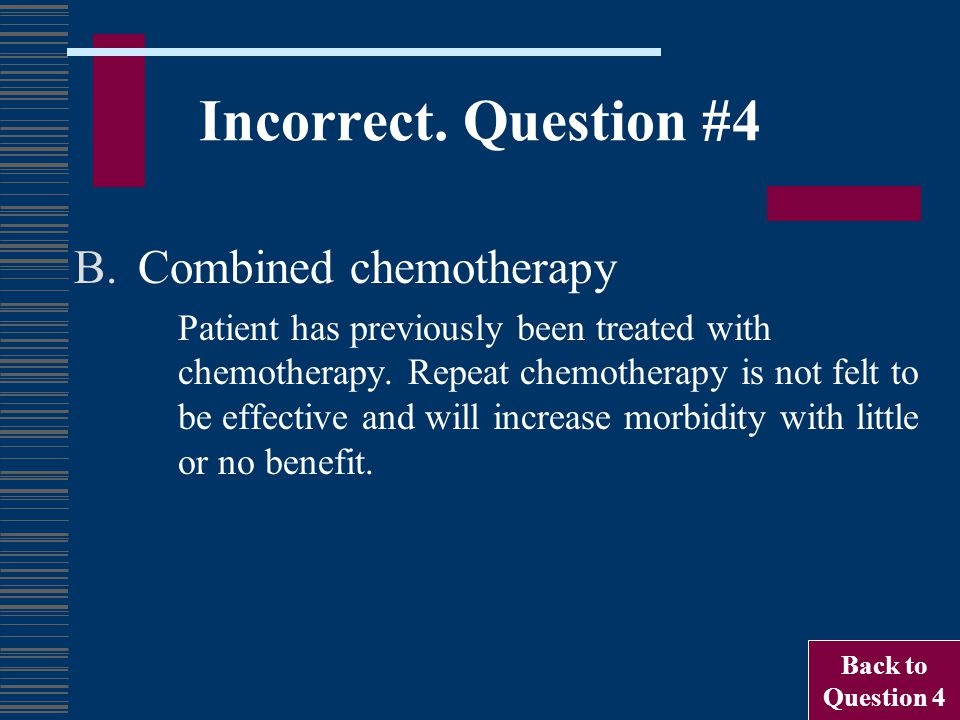 Incorrect. Question #4 B.Combined chemotherapy Patient has previously been treated with chemotherapy. Repeat chemotherapy is not felt to be effective